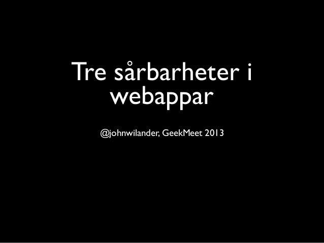 Tre sårbarheter i   webappar  @johnwilander, GeekMeet 2013