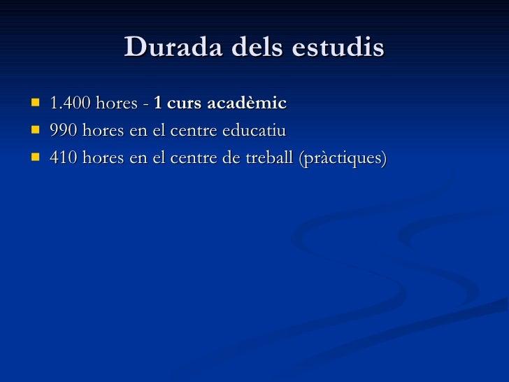 Durada dels estudis <ul><li>1.400 hores -  1 curs acadèmic </li></ul><ul><li>990 hores en el centre educatiu </li></ul><ul...