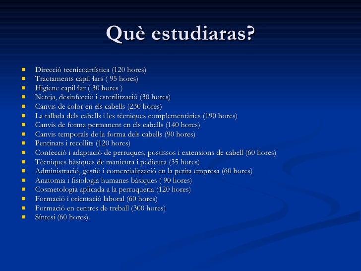 Què estudiaras? <ul><li>Direcció tecnicoartística (120 hores) </li></ul><ul><li>Tractaments capil·lars ( 95 hores) </li></...