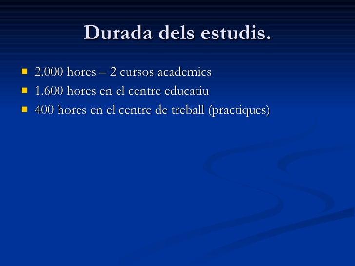 Durada dels estudis. <ul><li>2.000 hores – 2 cursos academics </li></ul><ul><li>1.600 hores en el centre educatiu </li></u...