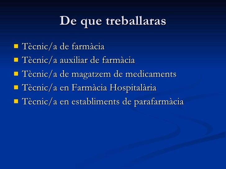 De que treballaras <ul><li>Tècnic/a de farmàcia  </li></ul><ul><li>Tècnic/a auxiliar de farmàcia  </li></ul><ul><li>Tècnic...