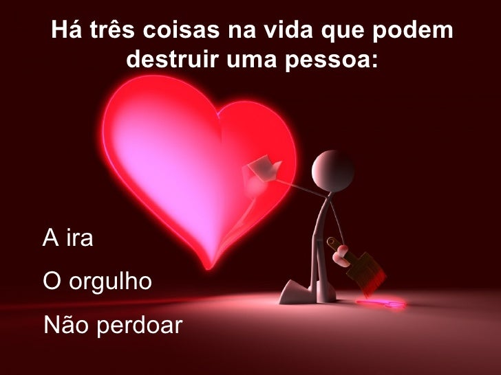 Há três coisas na vida que podem      destruir uma pessoa:A iraO orgulhoNão perdoar