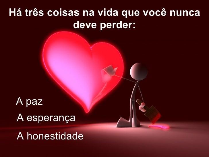 Há três coisas na vida que você nunca             deve perder: A paz A esperança A honestidade