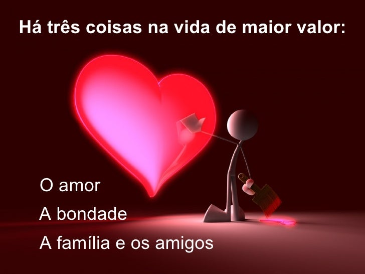 Há três coisas na vida de maior valor:  O amor  A bondade  A família e os amigos