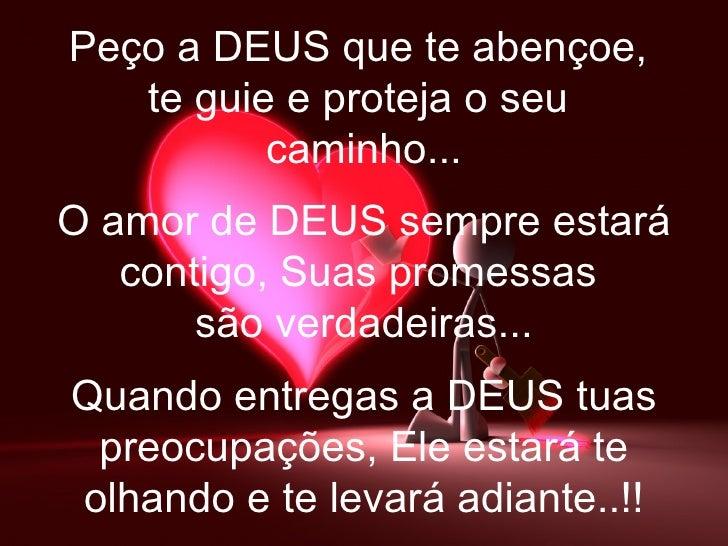 Peço a DEUS que te abençoe,   te guie e proteja o seu          caminho...O amor de DEUS sempre estará   contigo, Suas prom...