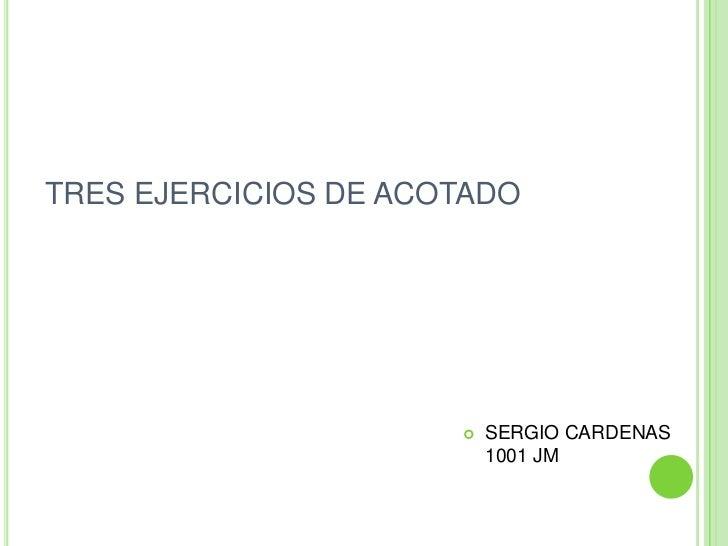 TRES EJERCICIOS DE ACOTADO <br />SERGIO CARDENAS 1001 JM<br />