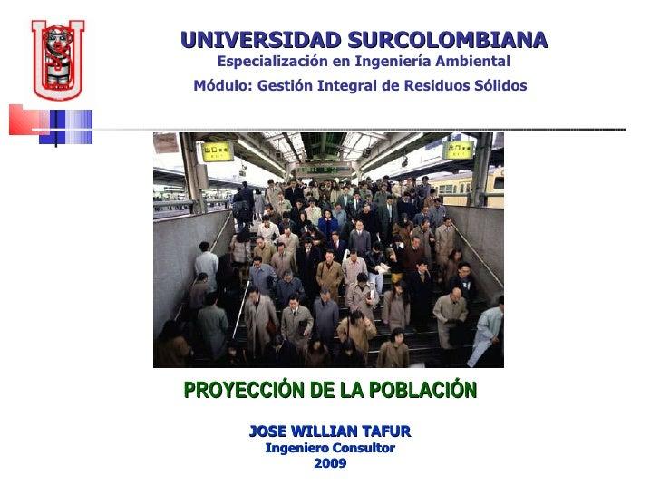 UNIVERSIDAD SURCOLOMBIANA Especialización en Ingeniería Ambiental Módulo: Gestión Integral de Residuos Sólidos   PROYECCIÓ...