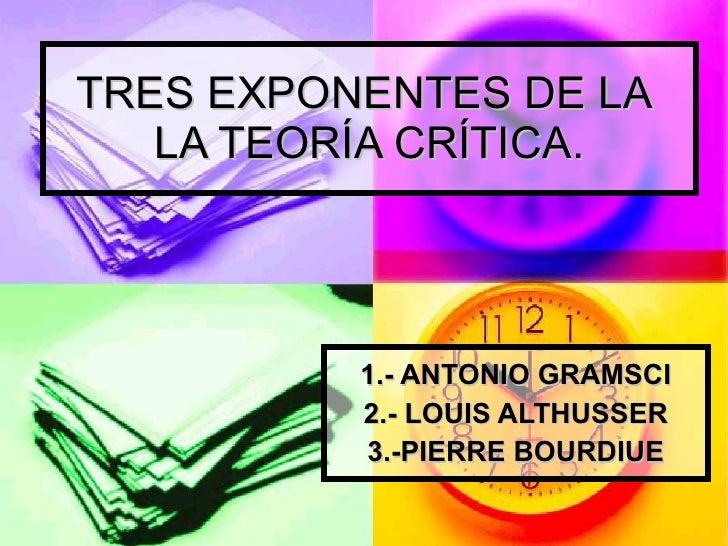 TRES EXPONENTES DE LA  LA TEORÍA CRÍTICA. 1.- ANTONIO GRAMSCI 2.- LOUIS ALTHUSSER 3.-PIERRE BOURDIUE