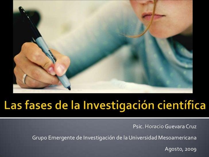 Las fases de la Investigación científica<br />Psic. Horacio Guevara Cruz<br />Grupo Emergente de Investigación de la Unive...