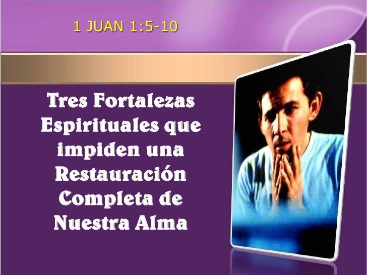 1 JUAN 1:5-10     Tres Fortalezas Espirituales que  impiden una  Restauración   Completa de  Nuestra Alma