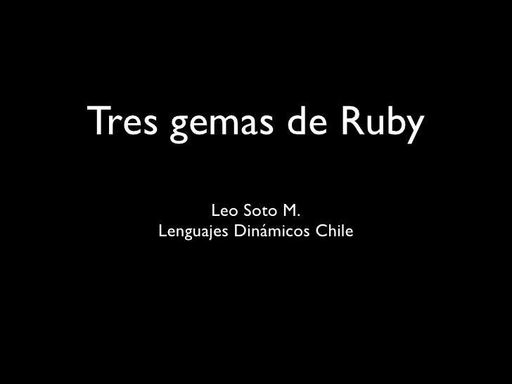 Tres gemas de Ruby           Leo Soto M.    Lenguajes Dinámicos Chile