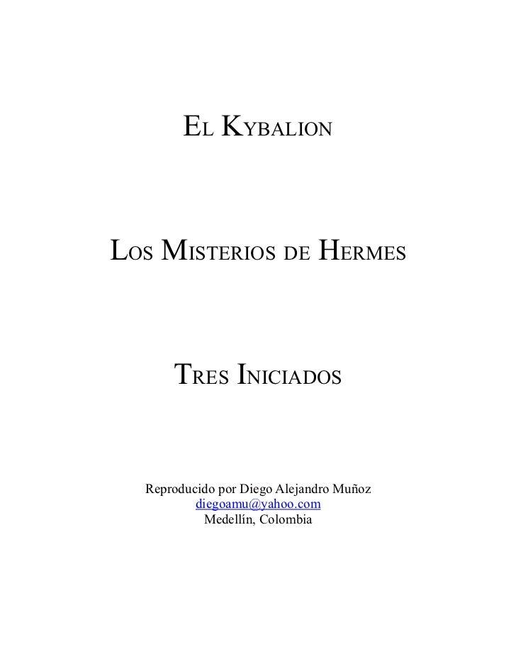 EL KYBALIONLOS MISTERIOS DE HERMES      TRES INICIADOS  Reproducido por Diego Alejandro Muñoz          diegoamu@yahoo.com ...