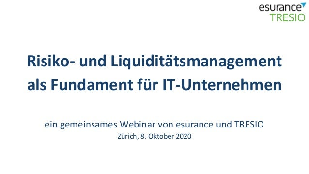 Risiko- und Liquiditätsmanagement als Fundament für IT-Unternehmen ein gemeinsames Webinar von esurance und TRESIO Zürich,...