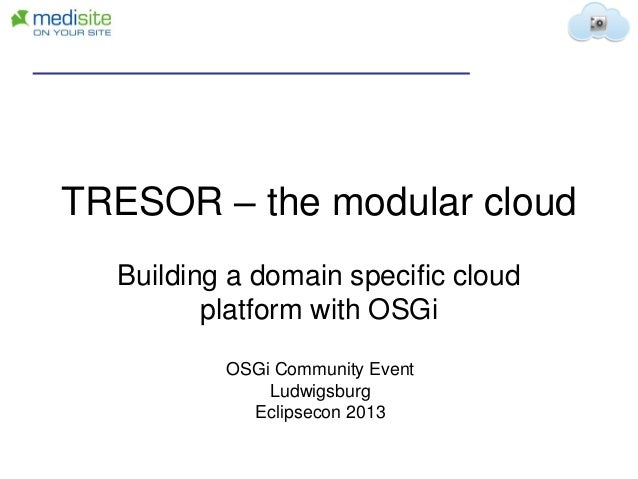 TRESOR – the modular cloud Building a domain specific cloud platform with OSGi OSGi Community Event Ludwigsburg Eclipsecon...