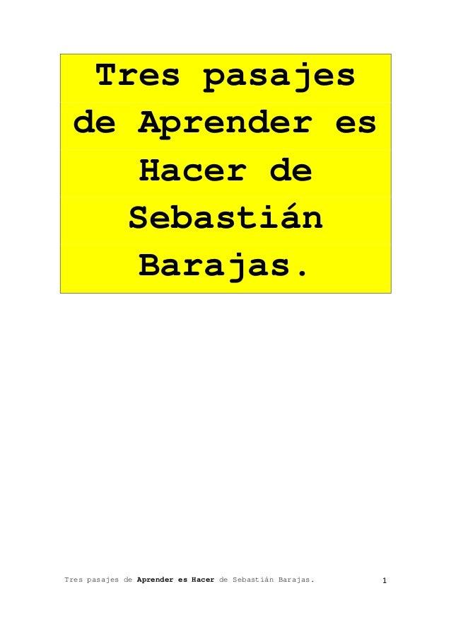Tres pasajes de Aprender es Hacer de Sebastián Barajas. 1 Tres pasajes de Aprender es Hacer de Sebastián Barajas.