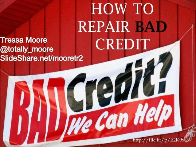 http://flic.kr/p/E2K9x Tressa Moore @totally_moore SlideShare.net/mooretr2 HOW TO REPAIR BAD CREDIT