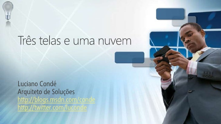 Três telas e uma nuvem<br />Luciano Condé<br />Arquiteto de Soluções<br />http://blogs.msdn.com/conde<br />http://twitter....