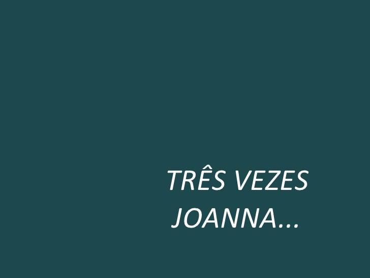TRÊS VEZES JOANNA...