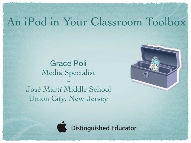 An iPod in Your Classroom Toolbox           Grace Poli        Media Specialist               ~    José Martí Middle School...