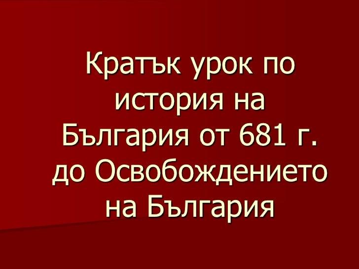 Кратък урок по     история на България от 681 г.до Освобождението    на България
