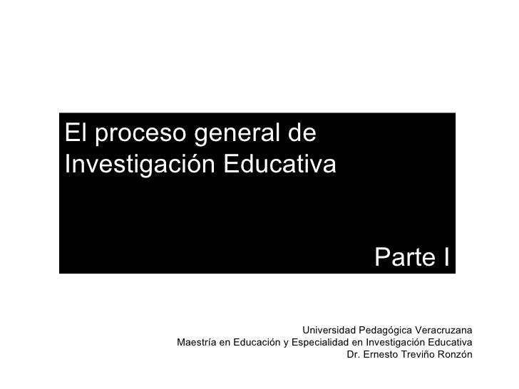 El proceso general de  Investigación Educativa Parte I Universidad Pedagógica Veracruzana Maestría en Educación y Especial...