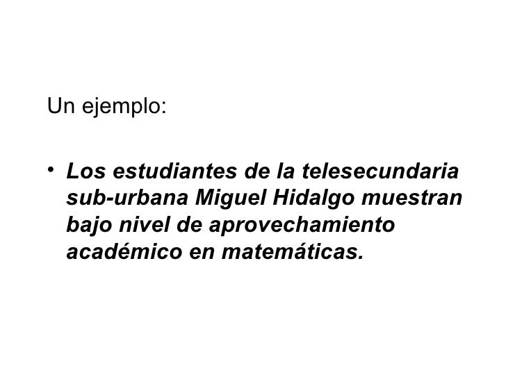 <ul><li>Un ejemplo: </li></ul><ul><li>Los estudiantes de la telesecundaria sub-urbana Miguel Hidalgo muestran bajo nivel d...