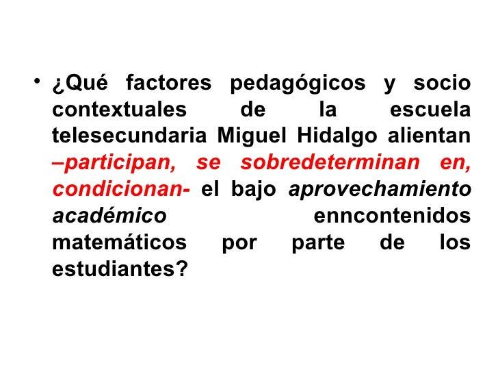 <ul><li>¿Qué factores pedagógicos y socio contextuales de la escuela telesecundaria Miguel Hidalgo alientan  – participan,...