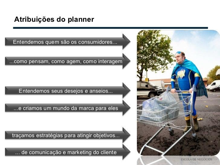 Atribuições do planner Entendemos quem são os consumidores...  ...como pensam, como agem, como interagem Entendemos seus d...