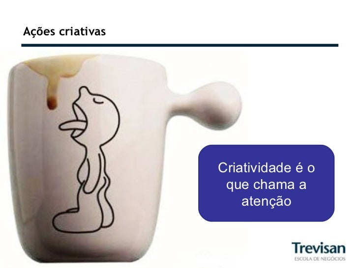 Ações criativas Criatividade é o que chama a atenção