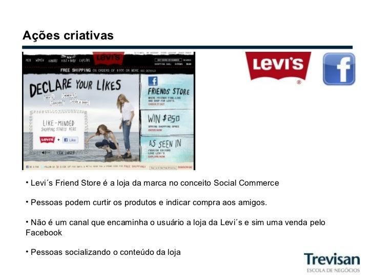 Ações criativas <ul><li>Levi´s Friend Store é a loja da marca no conceito Social Commerce </li></ul><ul><li>Pessoas podem ...