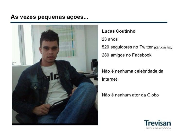 As vezes pequenas ações... Lucas Coutinho 23 anos 520 seguidores no Twitter  (@lucasjim) 280 amigos no Facebook Não é nenh...