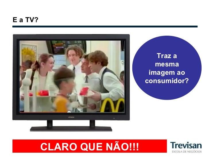 E a TV? Traz a mesma imagem ao consumidor? CLARO QUE NÃO!!!