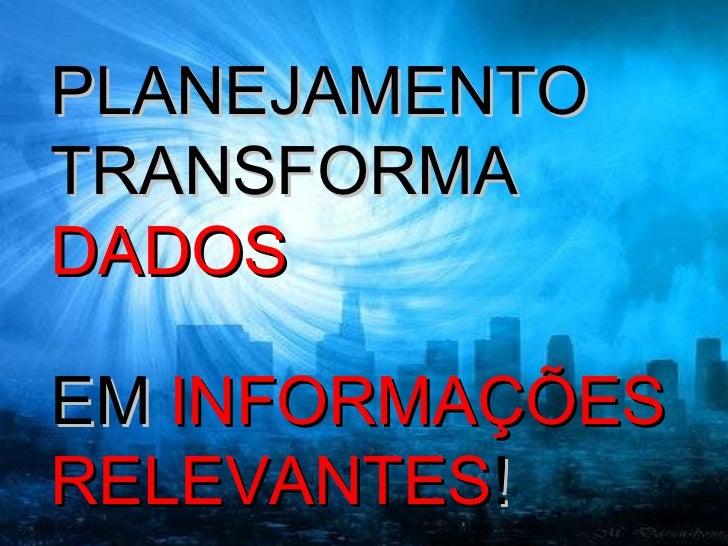 PLANEJAMENTO TRANSFORMA  DADOS   EM  INFORMAÇÕES RELEVANTES !