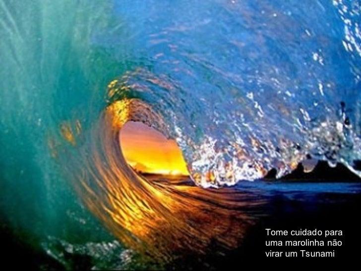 Seja o mais ágil possível para não cometer erros Tome cuidado para uma marolinha não virar um Tsunami