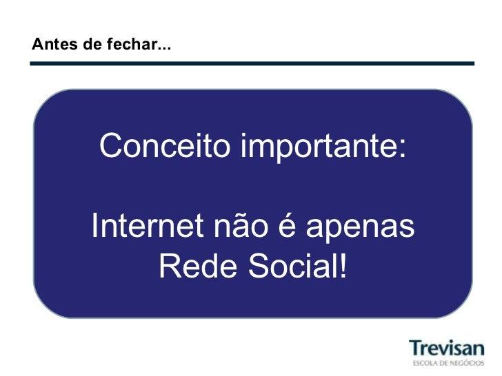 Antes de fechar... Conceito importante: Internet não é apenas Rede Social!