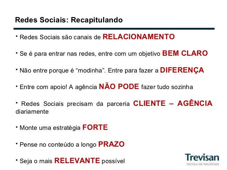 Redes Sociais: Recapitulando <ul><li>Redes Sociais são canais de  RELACIONAMENTO </li></ul><ul><li>Se é para entrar nas re...