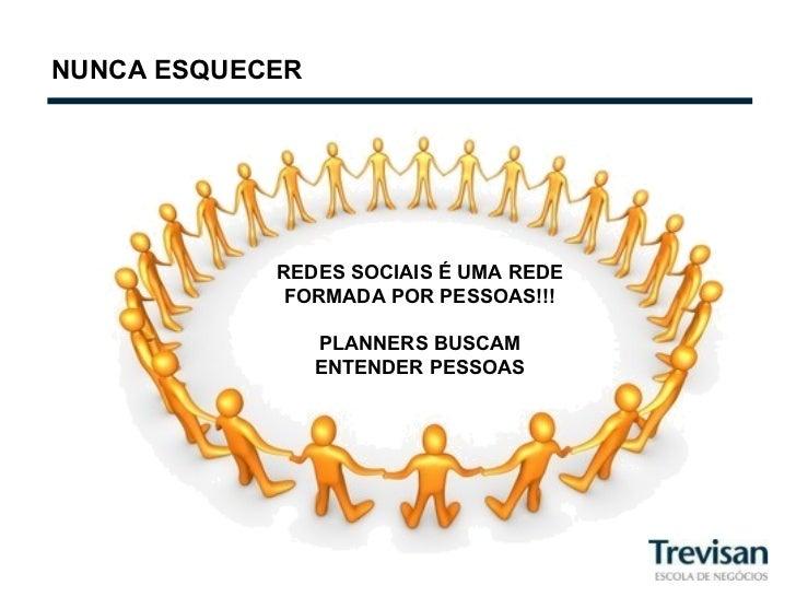 NUNCA ESQUECER REDES SOCIAIS É UMA REDE FORMADA POR PESSOAS!!! PLANNERS BUSCAM ENTENDER PESSOAS