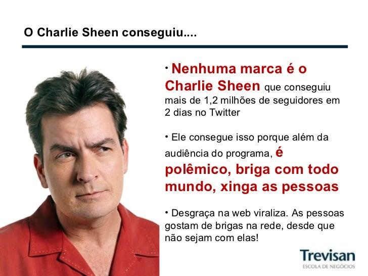 O Charlie Sheen conseguiu.... <ul><li>Nenhuma marca é o Charlie Sheen  que conseguiu mais de 1,2 milhões de seguidores em ...