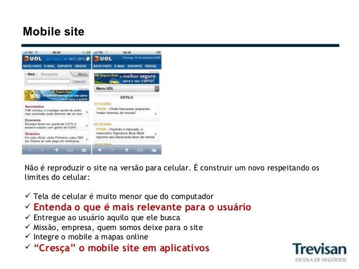 Mobile site <ul><li>Não é reproduzir o site na versão para celular. É construir um novo respeitando os limites do celular:...