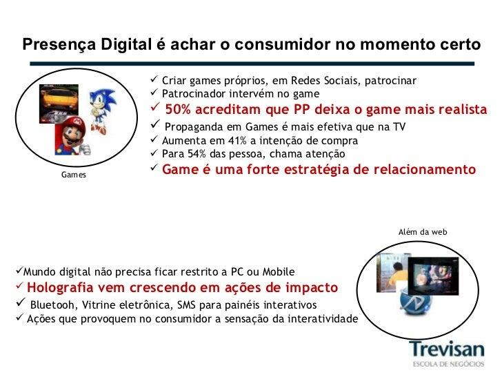 Presença Digital é achar o consumidor no momento certo Games <ul><li>Criar games próprios, em Redes Sociais, patrocinar </...