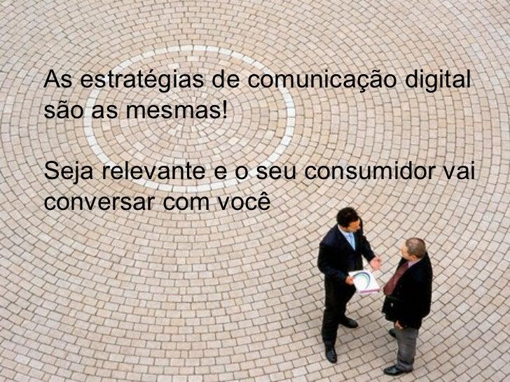 As estratégias de comunicação digital são as mesmas! Seja relevante e o seu consumidor vai conversar com você