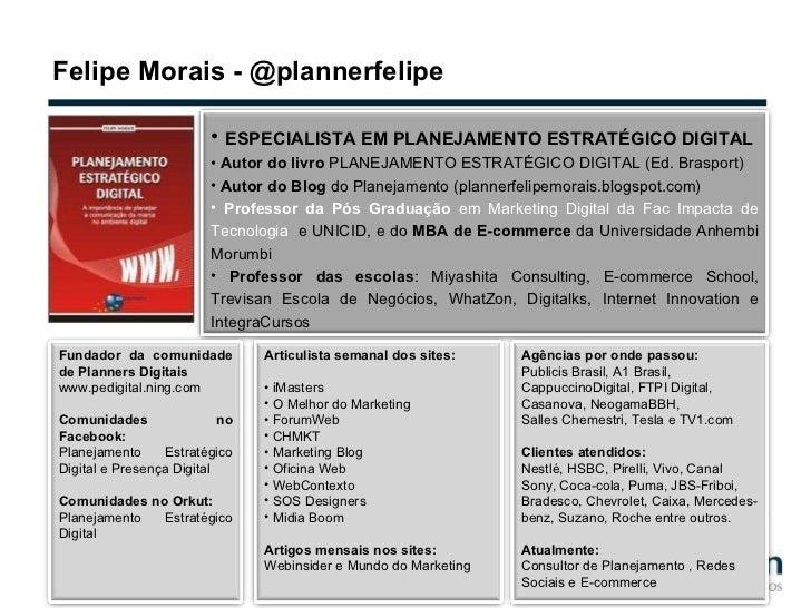 Felipe Morais - @plannerfelipe <ul><li>ESPECIALISTA EM PLANEJAMENTO ESTRATÉGICO DIGITAL </li></ul><ul><li>Autor do livro  ...