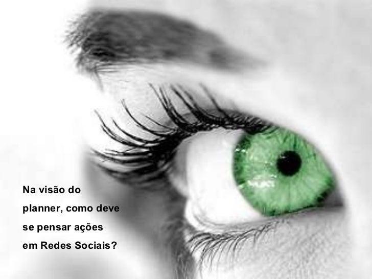 Objetivo nas Redes Sociais Na visão do planner, como deve se pensar ações em Redes Sociais?