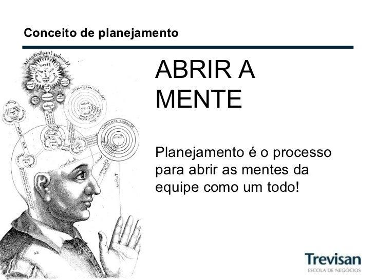 Conceito de planejamento ABRIR A MENTE Planejamento é o processo para abrir as mentes da equipe como um todo!