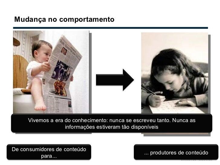 Mudança no comportamento De consumidores de conteúdo para... ... produtores de conteúdo Vivemos a era do conhecimento: nun...