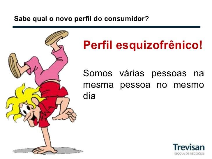 Sabe qual o novo perfil do consumidor? Perfil esquizofrênico! Somos várias pessoas na mesma pessoa no mesmo dia