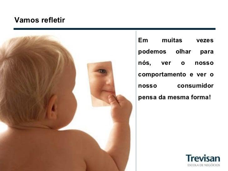 Vamos refletir Em muitas vezes podemos olhar para nós, ver o nosso comportamento e ver o nosso consumidor pensa da mesma f...