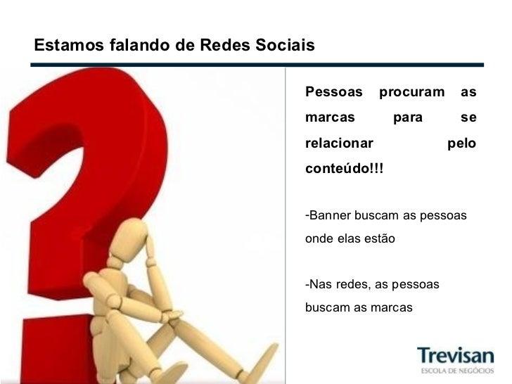 Estamos falando de Redes Sociais <ul><li>Pessoas procuram as marcas para se relacionar pelo conteúdo!!! </li></ul><ul><li>...