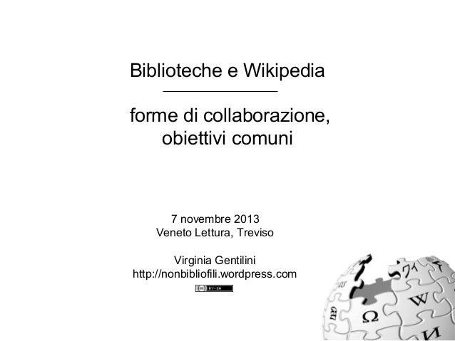 Biblioteche e Wikipedia forme di collaborazione, obiettivi comuni 7 novembre 2013 Veneto Lettura, Treviso Virginia Gentili...