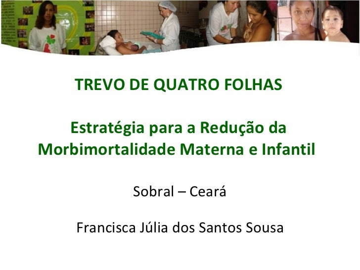 TREVO DE QUATRO FOLHAS Estratégia para a Redução da Morbimortalidade Materna e Infantil  Sobral – Ceará Francisca Júlia do...